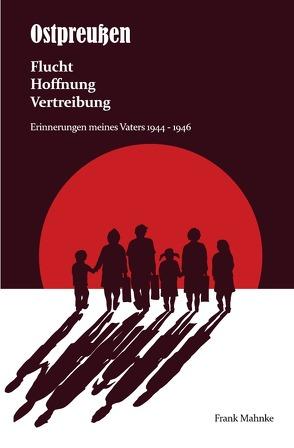 Ostpreußen – Flucht, Hoffnung, Vertreibung von Mahnke,  Frank
