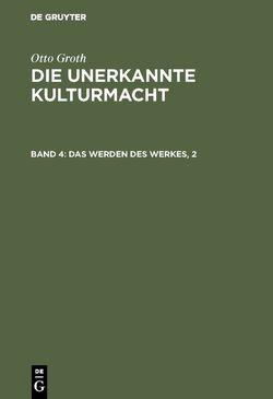 Otto Groth: Die unerkannte Kulturmacht / Das Werden des Werkes, 2 von Groth,  Otto