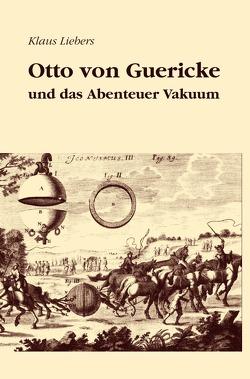 Otto von Guericke und das Abenteuer Vakuum von Liebers,  Klaus