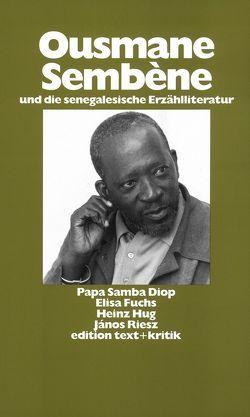 Ousmane Sembène und die senegalesische Erzählliteratur von Diop,  Papa Samba, Fuchs,  Elisa, Hug,  Heinz, Oesterhelt,  Renate, Riesz,  János