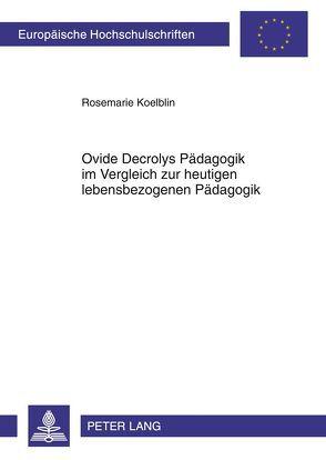 Ovide Decrolys Pädagogik im Vergleich zur heutigen lebensbezogenen Pädagogik von Koelblin,  Rosemarie