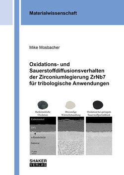 Oxidations- und Sauerstoffdiffusionsverhalten der Zirconiumlegierung ZrNb7 für tribologische Anwendungen von Mosbacher,  Mike