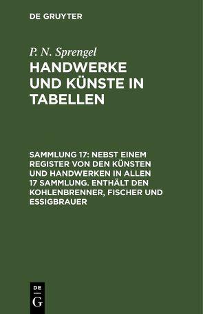 P. N. Sprengel: Handwerke und Künste in Tabellen / Nebst einem Register von den Künsten und Handwerken in allen 17 Sammlung. Enthält den Kohlenbrenner, Fischer und Essigbrauer von Sprengel,  P. N.