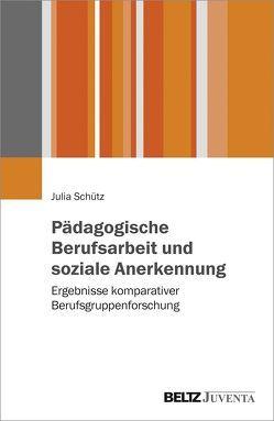 Pädagogische Berufsarbeit und soziale Anerkennung von Schütz,  Julia