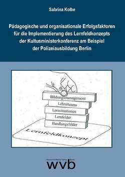 Pädagogische und organisationale Erfolgsfaktoren für die Implementierung des Lernfeldkonzepts der Kultusministerkonferenz am Beispiel der Polizeiausbildung Berlin von Kolbe,  Sabrina