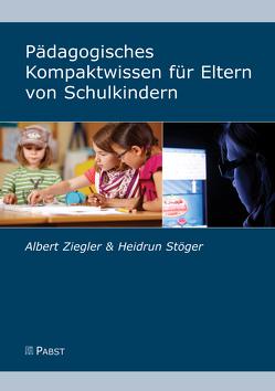 Pädagogisches Kompaktwissen für Eltern von Schulkindern von Stöger,  Heidrun, Ziegler,  Albert