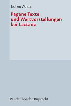 Pagane Texte und Wertvorstellungen bei Lactanz von Walter,  Jochen
