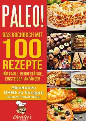 PALEO! Das Kochbuch mit 100 Rezepte für Faule, Berufstätige, Einsteiger, Anfänger von Kitchen,  Charlie's