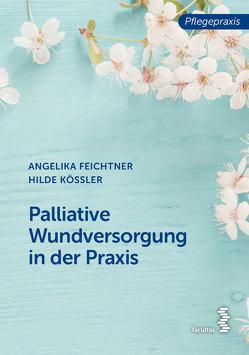 Palliative Wundversorgung in der Praxis von Feichtner,  Angelika, Kössler,  Hilde