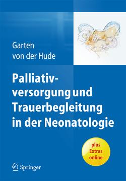 Palliativversorgung und Trauerbegleitung in der Neonatologie von Garten,  Lars, von der Hude,  Kerstin