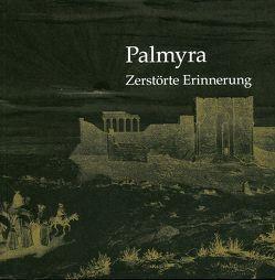 Palmyra – Zerstörte Erinnerung von Boss,  Martin, Cöllen,  Dieter, Hofmann,  Sabine, Krischke,  Roland, Moualla,  Yara, Reim,  Susanne, Schmidt-Colinet,  Andreas
