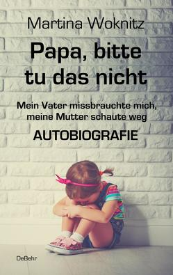 Papa, bitte tu das nicht – Mein Vater missbrauchte mich, meine Mutter schaute weg – AUTOBIOGRAFIE von Woknitz,  Martina