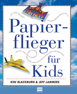 Papierflieger für Kids von Blackburn,  Ken, Lammers,  Jeff