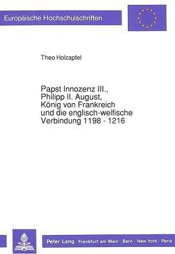 Papst Innozenz III., Philipp II. August, König von Frankreich und die englisch-welfische Verbindung 1198 – 1216 von Holzapfel,  Theo
