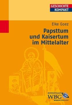 Papsttum und Kaisertum im Mittelalter von Goez,  Elke, Kintzinger,  Martin
