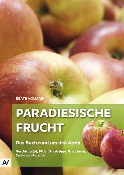 Paradiesische Frucht – Das Buch rund um den Apfel von Volmari,  Beate