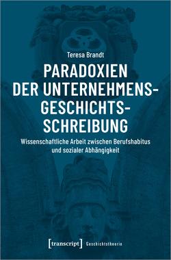 Paradoxien der Unternehmensgeschichtsschreibung von Brandt,  Teresa