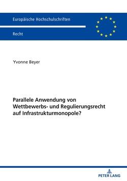 Parallele Anwendung von Wettbewerbs- und Regulierungsrecht auf Infrastrukturmonopole? von Beyer,  Yvonne