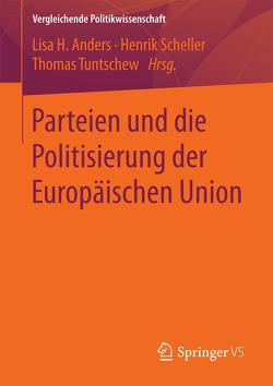 Parteien und die Politisierung der Europäischen Union von Anders,  Lisa H., Scheller,  Henrik, Tuntschew,  Thomas