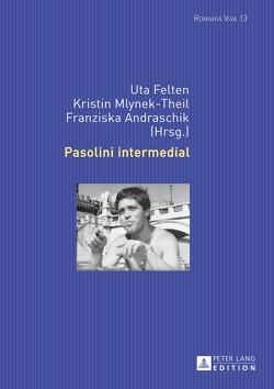 Pasolini intermedial von Andraschik,  Franziska, Felten,  Uta, Mlynek-Theil,  Kristin
