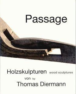 Passage – Holzskulpturen von Thomas Diermann von Diermann,  Thomas, Dolan,  Dennis, Dolan,  Katja, Groh,  Martin, Joesten,  Ferdinand, Weydemann,  Peter