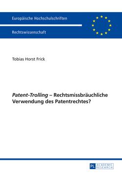 «Patent-Trolling» – Rechtsmissbräuchliche Verwendung des Patentrechtes? von Frick,  Tobias