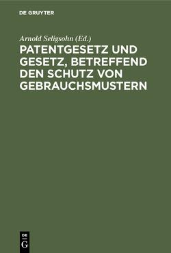 Patentgesetz und Gesetz, betreffend den Schutz von Gebrauchsmustern von Seligsohn,  Arnold
