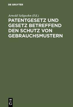 Patentgesetz und Gesetz betreffend den Schutz von Gebrauchsmustern von Seligsohn,  Arnold