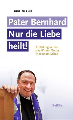 Pater Bernhard – Nur die Liebe heilt von Bues,  Hinrich E, Vosicky,  Bernhard, Wallner,  Pater Karl
