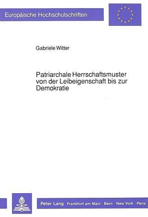 Patriarchale Herrschaftsmuster von der Leibeigenschaft bis zur Demokratie von Witter,  Gabriele