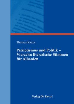 Patriotismus und Politik – Vierzehn literarische Stimmen für Albanien von Kacza,  Thomas