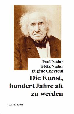 Paul Nadar, Félix Nadar, Eugène Chevreul: Die Kunst, hundert Jahre alt zu werden von Chevreul,  Eugène, Nadar,  Félix, Nadar,  Paul, Stiegler,  Bernd