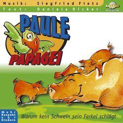Paule Papagei – Warum kein Schwein sein Ferkel schlägt von Dicker,  Daniela, Fietz,  Oliver, Fietz,  Siegfried, Müller,  Armin, Siebert,  Anke