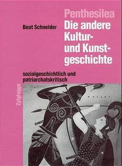 Penthesilea: Die andere Kultur- und Kunstgeschichte – sozialkritisch und patriarchatskritisch von Schneider,  Beat