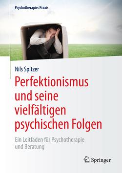 Perfektionismus und seine vielfältigen psychischen Folgen von Spitzer,  Nils