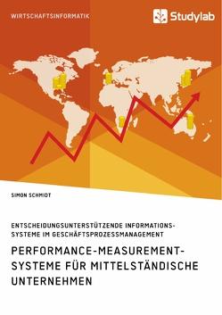 Performance-Measurement-Systeme für mittelständische Unternehmen. Entscheidungsunterstützende Informationssysteme im Geschäftsprozessmanagement von Schmidt,  Simon