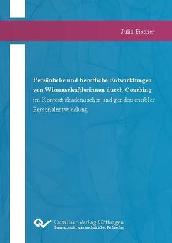 Persönliche und berufliche Entwicklungen von Wissenschaftlerinnen durch Coaching im Kontext akademischer und gendersensibler Personalentwicklung von Fischer,  Julia