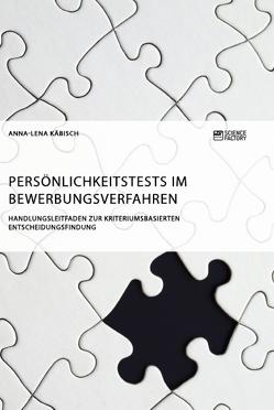 Persönlichkeitstests im Bewerbungsverfahren. Handlungsleitfaden zur kriteriumsbasierten Entscheidungsfindung von Käbisch,  Anna-Lena