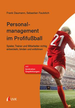 Personalmanagement im Profifußball von Daumann,  Frank, Faulstich,  Sebastian