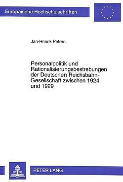 Personalpolitik und Rationalisierungsbestrebungen der Deutschen Reichsbahn-Gesellschaft zwischen 1924 und 1929 von Peters,  Jan-Henrik