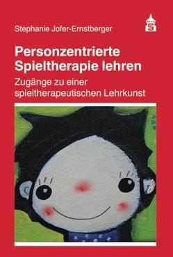 Personzentrierte Spieltherapie lehren von Jofer-Ernstberger,  Stephanie