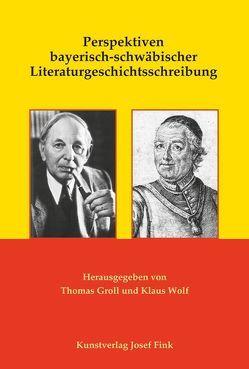 Perspektiven bayerisch-schwäbischer Literaturgeschichtsschreibung von Groll,  Thomas, Wolf,  Klaus