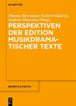 Perspektiven der Edition musikdramatischer Texte von Betzwieser,  Thomas, Dubowy,  Norbert, Münzmay,  Andreas, Schneider,  Markus