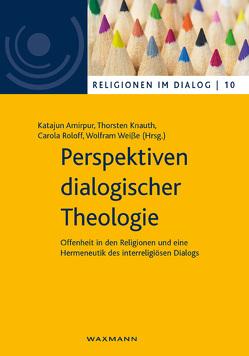 Perspektiven dialogischer Theologie von Amirpur,  Katajun, Knauth,  Thorsten, Roloff,  Carola, Weisse,  Wolfram