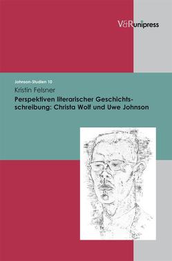 Perspektiven literarischer Geschichtsschreibung: Christa Wolf und Uwe Johnson von Fahlke,  Eberhard, Felsner,  Kristin, Fries,  Ulrich, Hanuschek,  Sven, Helbig,  Holger