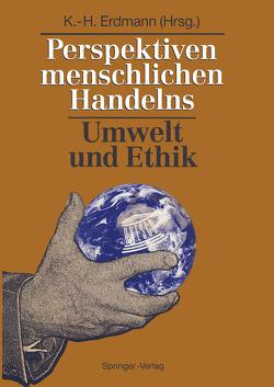 Perspektiven menschlichen Handelns: Umwelt und Ethik von Erdmann,  Karl-Heinz, Töpfer,  K.