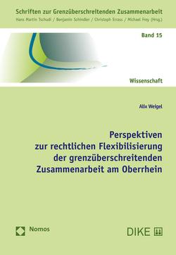 Perspektiven zur rechtlichen Flexibilisierung der grenzüberschreitenden Zusammenarbeit am Oberrhein von Weigel,  Alix