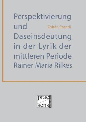 Perspektivierung und Daseinsdeutung in der Lyrik der mittleren Periode Rainer Maria Rilkes von Szendi,  Zoltán