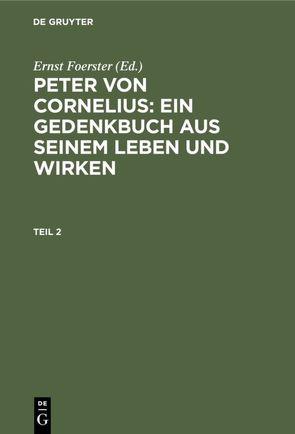 Peter von Cornelius: Ein Gedenkbuch aus seinem Leben und Wirken / Peter von Cornelius: Ein Gedenkbuch aus seinem Leben und Wirken. Teil 2 von Foerster,  Ernst