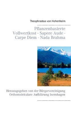 Pflanzenbasierte Vollwertkost – Sapere Aude – Carpe Diem – Nada Brahma von Hohenheim,  Theophrastus von